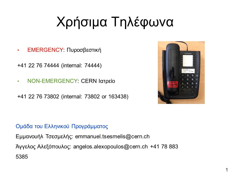 1 EMERGENCY: Πυροσβεστική +41 22 76 74444 (internal: 74444) NON-EMERGENCY: CERN Ιατρείο +41 22 76 73802 (internal: 73802 or 163438) Χρήσιμα Τηλέφωνα Ομάδα του Ελληνικού Προγράμματος Εμμανουήλ Τσεσμελής: emmanuel.tsesmelis@cern.ch Άγγελος Αλεξόπουλος: angelos.alexopoulos@cern.ch +41 78 883 5385Άγ