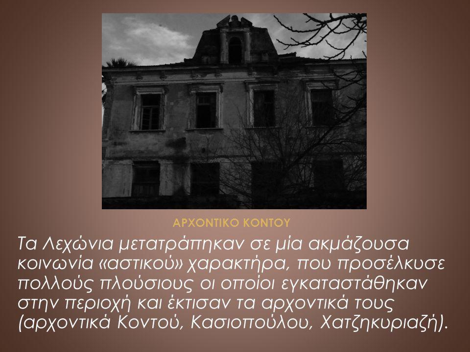 ΑΡΧΟΝΤΙΚΟ ΚΟΝΤΟΥ Τα Λεχώνια μετατράπηκαν σε μία ακμάζουσα κοινωνία «αστικού» χαρακτήρα, που προσέλκυσε πολλούς πλούσιους οι οποίοι εγκαταστάθηκαν στην περιοχή και έκτισαν τα αρχοντικά τους (αρχοντικά Κοντού, Κασιοπούλου, Χατζηκυριαζή).