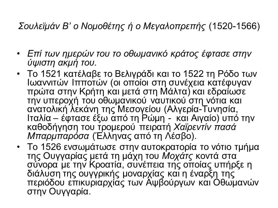 Σουλεϊμάν Β' ο Νομοθέτης ή ο Μεγαλοπρεπής (1520-1566) Επί των ημερών του το οθωμανικό κράτος έφτασε στην ύψιστη ακμή του. Το 1521 κατέλαβε το Βελιγράδ