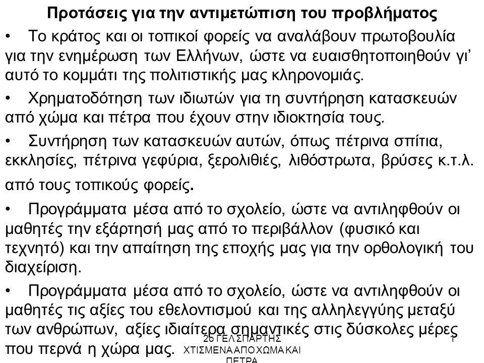 2ο ΓΕΛ ΣΠΑΡΤΗΣ ΧΤΙΣΜΕΝΑ ΑΠΟ ΧΩΜΑ ΚΑΙ ΠΕΤΡΑ 1 Προτάσεις για την αντιμετώπιση του προβλήματος Το κράτος και οι τοπικοί φορείς να αναλάβουν πρωτοβουλία για την ενημέρωση των Ελλήνων, ώστε να ευαισθητοποιηθούν γι' αυτό το κομμάτι της πολιτιστικής μας κληρονομιάς.