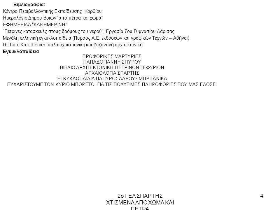 2ο ΓΕΛ ΣΠΑΡΤΗΣ ΧΤΙΣΜΕΝΑ ΑΠΟ ΧΩΜΑ ΚΑΙ ΠΕΤΡΑ 4 Βιβλιογραφία: Κέντρο Περιβαλλοντικής Εκπαίδευσης Κορθίου Ημερολόγιο Δήμου Βοιών από πέτρα και χώμα ΕΦΗΜΕΡΙΔΑ ΚΑΘΗΜΕΡΙΝΗ Πέτρινες κατασκευές στους δρόμους του νερού , Εργασία 7ου Γυμνασίου Λάρισας Μεγάλη ελληνική εγκυκλοπαίδεια (Πυρσος Α.Ε.