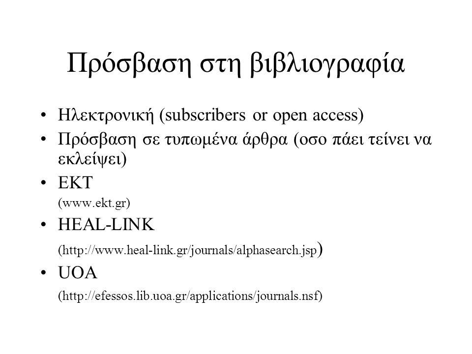 Πρόσβαση στη βιβλιογραφία Ηλεκτρονική (subscribers or open access) Πρόσβαση σε τυπωμένα άρθρα (οσο πάει τείνει να εκλείψει) ΕΚΤ (www.ekt.gr) HEAL-LINK (http://www.heal-link.gr/journals/alphasearch.jsp ) UOA (http://efessos.lib.uoa.gr/applications/journals.nsf)