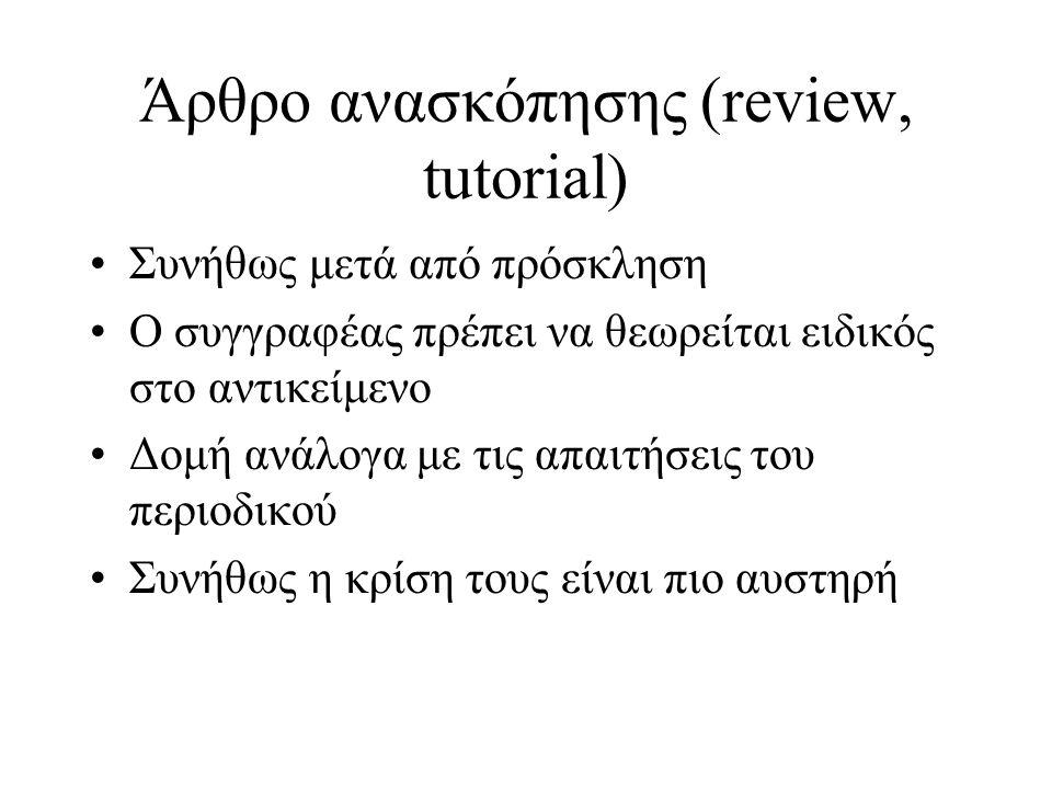 Άρθρο ανασκόπησης (review, tutorial) Συνήθως μετά από πρόσκληση Ο συγγραφέας πρέπει να θεωρείται ειδικός στο αντικείμενο Δομή ανάλογα με τις απαιτήσεις του περιοδικού Συνήθως η κρίση τους είναι πιο αυστηρή