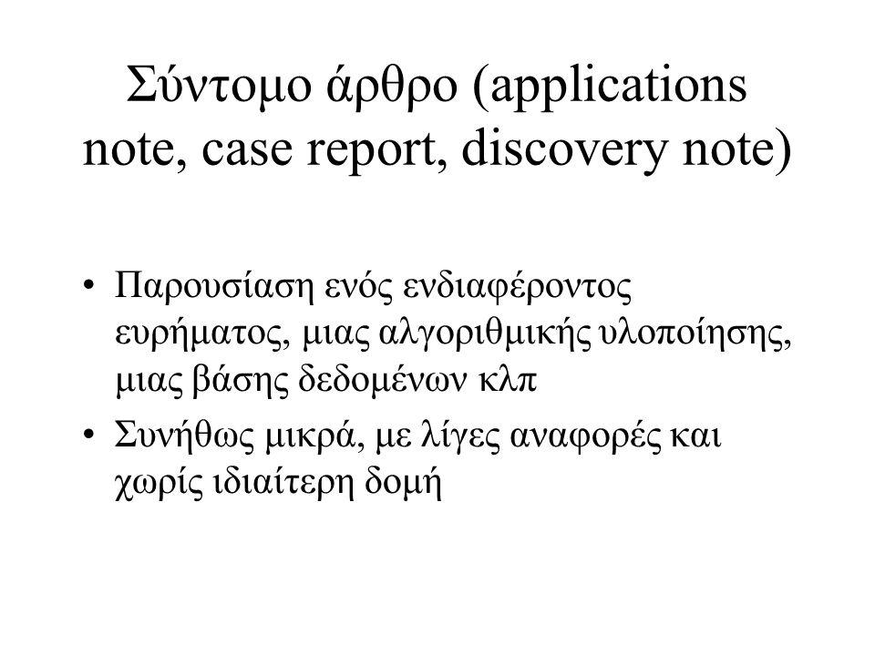 Σύντομο άρθρο (applications note, case report, discovery note) Παρουσίαση ενός ενδιαφέροντος ευρήματος, μιας αλγοριθμικής υλοποίησης, μιας βάσης δεδομένων κλπ Συνήθως μικρά, με λίγες αναφορές και χωρίς ιδιαίτερη δομή