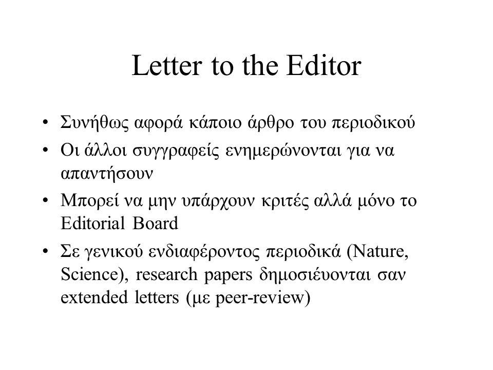 Letter to the Editor Συνήθως αφορά κάποιο άρθρο του περιοδικού Οι άλλοι συγγραφείς ενημερώνονται για να απαντήσουν Μπορεί να μην υπάρχουν κριτές αλλά μόνο το Editorial Board Σε γενικού ενδιαφέροντος περιοδικά (Nature, Science), research papers δημοσιέυονται σαν extended letters (με peer-review)