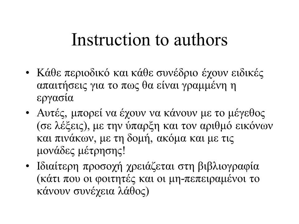 Instruction to authors Κάθε περιοδικό και κάθε συνέδριο έχουν ειδικές απαιτήσεις για το πως θα είναι γραμμένη η εργασία Αυτές, μπορεί να έχουν να κάνουν με το μέγεθος (σε λέξεις), με την ύπαρξη και τον αριθμό εικόνων και πινάκων, με τη δομή, ακόμα και με τις μονάδες μέτρησης.