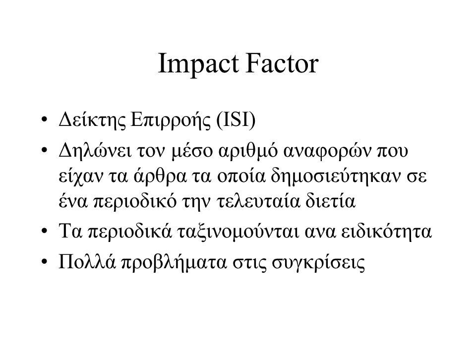 Impact Factor Δείκτης Επιρροής (ISI) Δηλώνει τον μέσο αριθμό αναφορών που είχαν τα άρθρα τα οποία δημοσιεύτηκαν σε ένα περιοδικό την τελευταία διετία Τα περιοδικά ταξινομούνται ανα ειδικότητα Πολλά προβλήματα στις συγκρίσεις