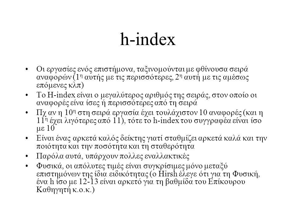h-index Οι εργασίες ενός επιστήμονα, ταξινομούνται με φθίνουσα σειρά αναφορών (1 η αυτής με τις περισσότερες, 2 η αυτή με τις αμέσως επόμενες κλπ) Το H-index είναι ο μεγαλύτερος αριθμός της σειράς, στον οποίο οι αναφορές είνα ίσες ή περισσότερες από τη σειρά Πχ αν η 10 η στη σειρά εργασία έχει τουλάχιστον 10 αναφορές (και η 11 η έχει λιγότερες από 11), τότε το h-index του συγγραφέα είναι ίσο με 10 Είναι ένας αρκετά καλός δείκτης γιατί σταθμίζει αρκετά καλά και την ποιότητα και την ποσότητα και τη σταθερότητα Παρόλα αυτά, υπάρχουν πολλες εναλλακτικές Φυσικά, οι απόλυτες τιμές είναι συγκρίσιμες μόνο μεταξύ επιστημόνων της ίδια ειδικότητας (ο Hirsh έλεγε ότι για τη Φυσική, ένα h ίσο με 12-13 είναι αρκετό για τη βαθμίδα του Επίκουρου Καθηγητή κ.ο.κ.)