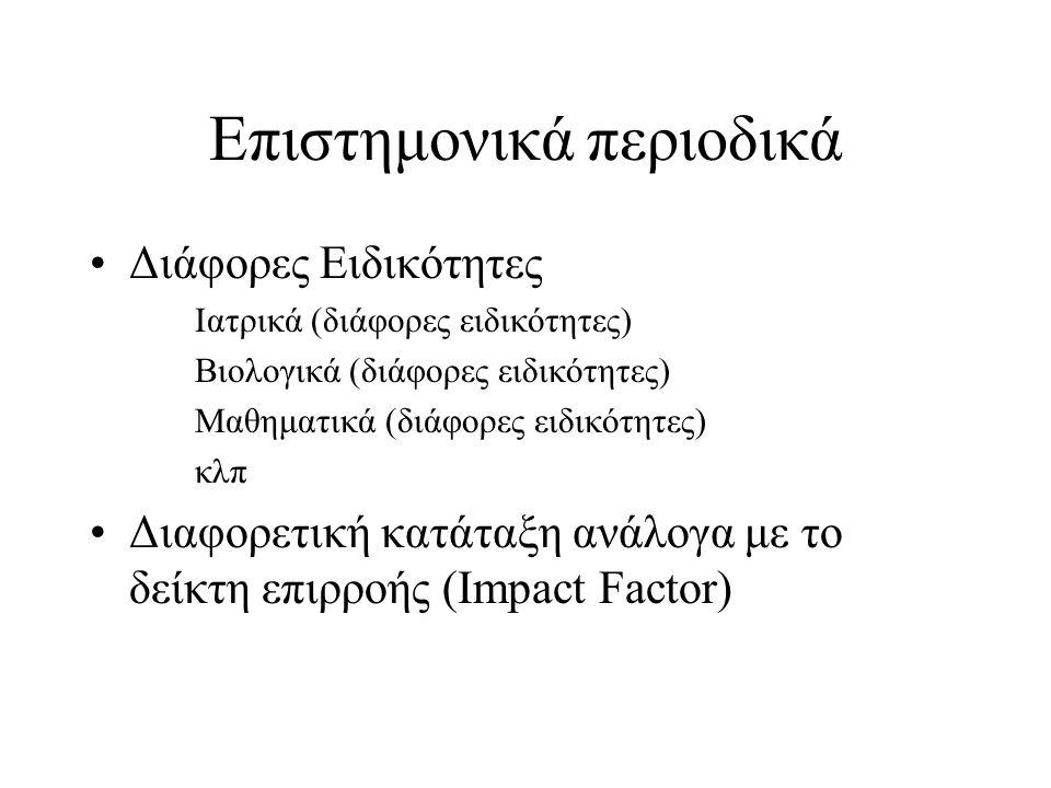 Επιστημονικά περιοδικά Διάφορες Ειδικότητες Ιατρικά (διάφορες ειδικότητες) Βιολογικά (διάφορες ειδικότητες) Μαθηματικά (διάφορες ειδικότητες) κλπ Διαφορετική κατάταξη ανάλογα με το δείκτη επιρροής (Impact Factor)