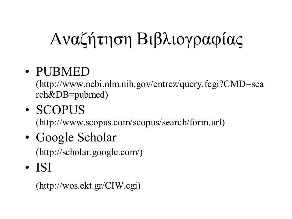 Αναζήτηση Βιβλιογραφίας PUBMED (http://www.ncbi.nlm.nih.gov/entrez/query.fcgi?CMD=sea rch&DB=pubmed) SCOPUS (http://www.scopus.com/scopus/search/form.url) Google Scholar (http://scholar.google.com/) ISI (http://wos.ekt.gr/CIW.cgi)