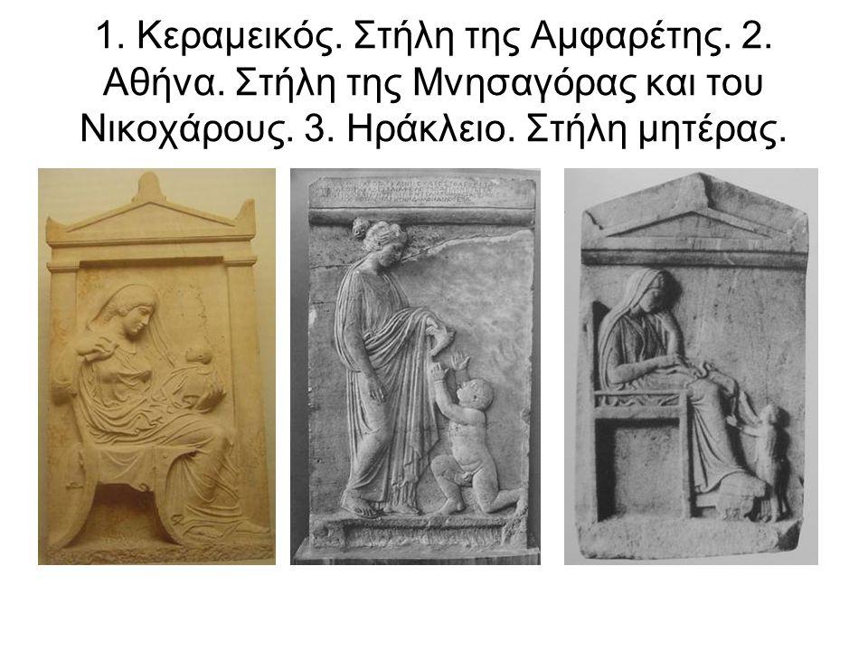 1. Κεραμεικός. Στήλη της Αμφαρέτης. 2. Αθήνα. Στήλη της Μνησαγόρας και του Νικοχάρους. 3. Ηράκλειο. Στήλη μητέρας.