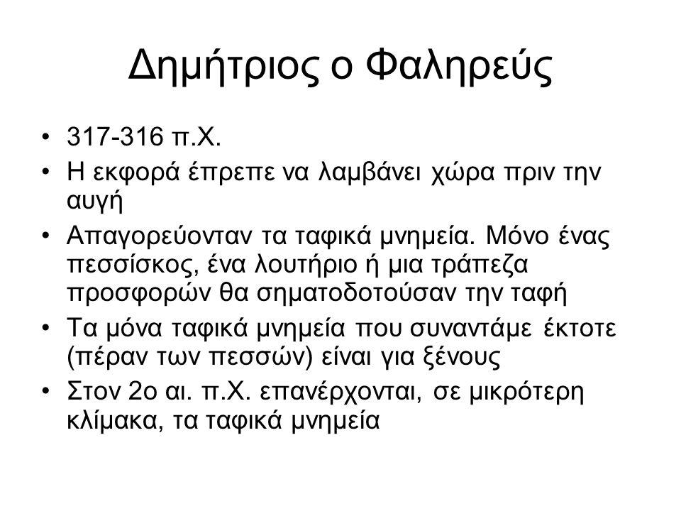 Δημήτριος ο Φαληρεύς 317-316 π.Χ. Η εκφορά έπρεπε να λαμβάνει χώρα πριν την αυγή Απαγορεύονταν τα ταφικά μνημεία. Μόνο ένας πεσσίσκος, ένα λουτήριο ή