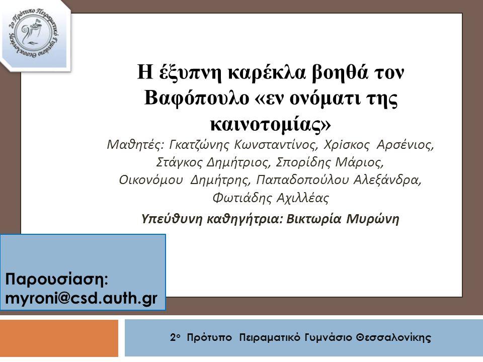 Παρουσίαση: myroni@csd.auth.gr 2 ο Πρότυπο Πειραματικό Γυμνάσιο Θεσσαλονίκης Η έξυπνη καρέκλα βοηθά τον Βαφόπουλο «εν ονόματι της καινοτομίας» Μαθητές : Γκατζώνης Κωνσταντίνος, Χρ i σκος Αρσένιος, Στάγκος Δημήτριος, Σπορίδης Μάριος, Οικονόμου Δημήτρης, Παπαδοπούλου Αλεξάνδρα, Φωτιάδης Αχιλλέας Υπεύθυνη καθηγήτρια : Βικτωρία Μυρώνη