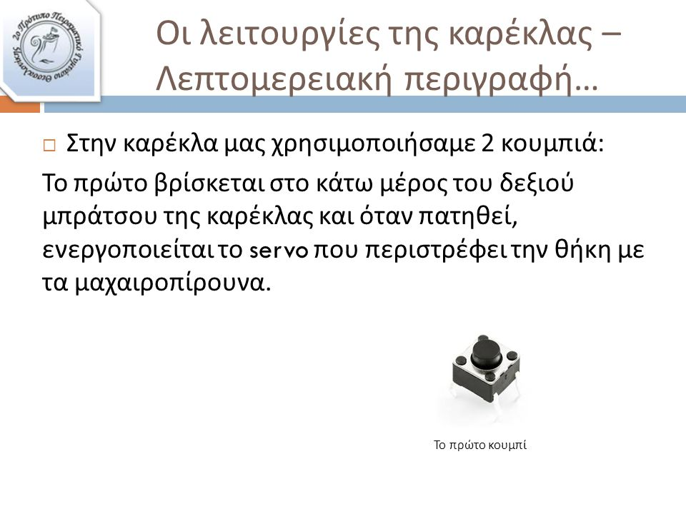 Οι λειτουργίες της καρέκλας – Λεπτομερειακή περιγραφή …  Στην καρέκλα μας χρησιμοποιήσαμε 2 κουμπιά : Το πρώτο βρίσκεται στο κάτω μέρος του δεξιού μπράτσου της καρέκλας και όταν πατηθεί, ενεργοποιείται το servo που περιστρέφει την θήκη με τα μαχαιροπίρουνα.