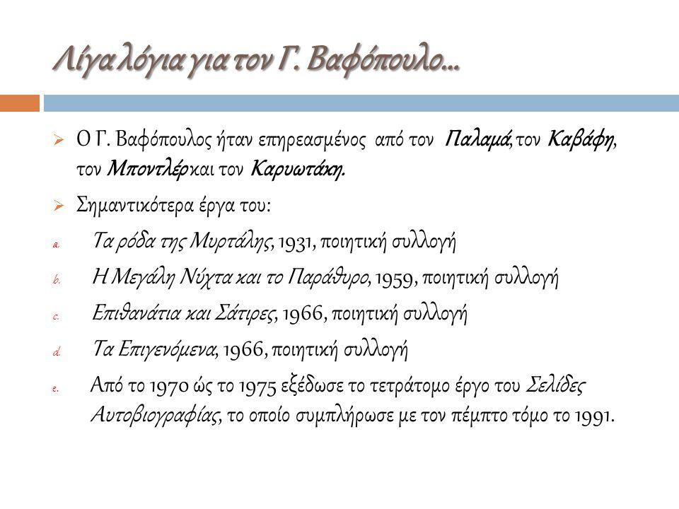  Ο Γ. Βαφόπουλος ήταν επηρεασμένος από τον Παλαμά, τον Kαβάφη, τον Mποντλέρ και τον Kαρυωτάκη.