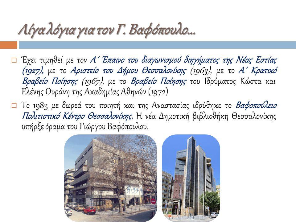 ΒΙΚΤΩΡΙΑ ΜΥΡΩΝΗ ΚΑΛΕΣ ΠΡΑΚΤΙΚΕΣ 14-15/3/2015  Έχει τιμηθεί με τον Α΄ Έπαινο του διαγωνισμού διηγήματος της Νέας Εστίας (1927), με το Αριστείο του Δήμου Θεσσαλονίκης (1963), με το Α΄ Κρατικό Βραβείο Ποίησης (1967), με το Βραβείο Ποίησης του Ιδρύματος Κώστα και Ελένης Ουράνη της Ακαδημίας Αθηνών (1972)  Το 1983 με δωρεά του ποιητή και της Αναστασίας ιδρύθηκε το Βαφοπούλειο Πολιτιστικό Κέντρο Θεσσαλονίκης.