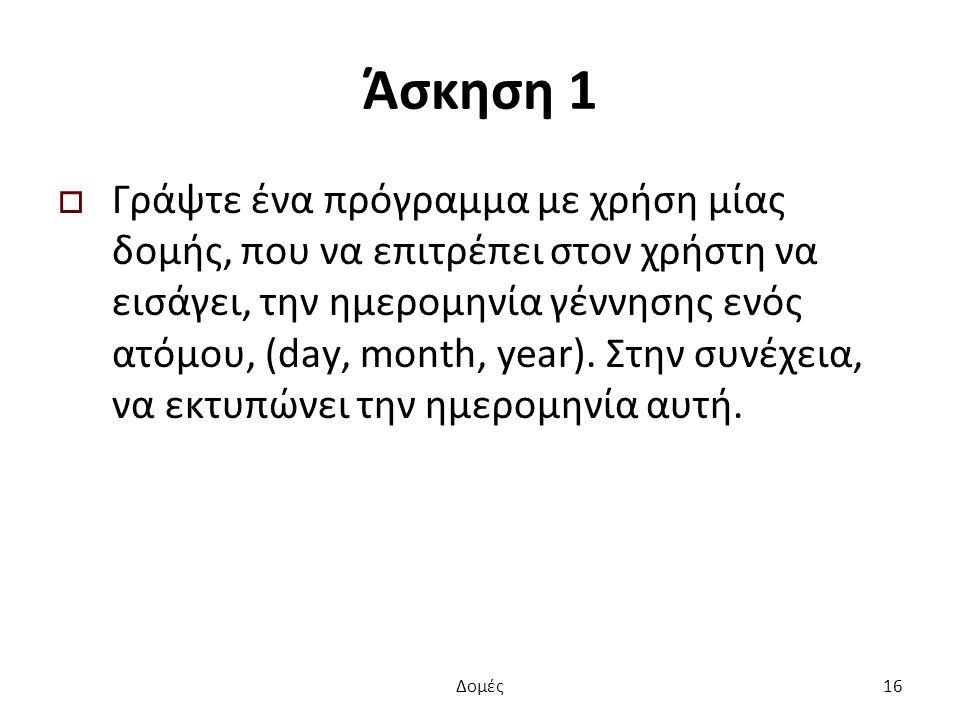 Άσκηση 1  Γράψτε ένα πρόγραμμα με χρήση μίας δομής, που να επιτρέπει στον χρήστη να εισάγει, την ημερομηνία γέννησης ενός ατόμου, (day, month, year).