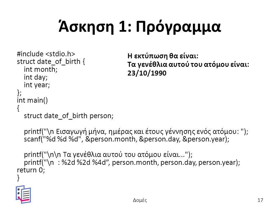 Άσκηση 1: Πρόγραμμα #include struct date_of_birth { int month; int day; int year; }; int main() { struct date_of_birth person; printf( \n Εισαγωγή μήνα, ημέρας και έτους γέννησης ενός ατόμου: ); scanf( %d %d %d , &person.month, &person.day, &person.year); printf( \n\n Τα γενέθλια αυτού του ατόμου είναι... ); printf( \n : %2d %2d %4d , person.month, person.day, person.year); return 0; } Η εκτύπωση θα είναι: Τα γενέθλια αυτού του ατόμου είναι: 23/10/1990 Δομές17