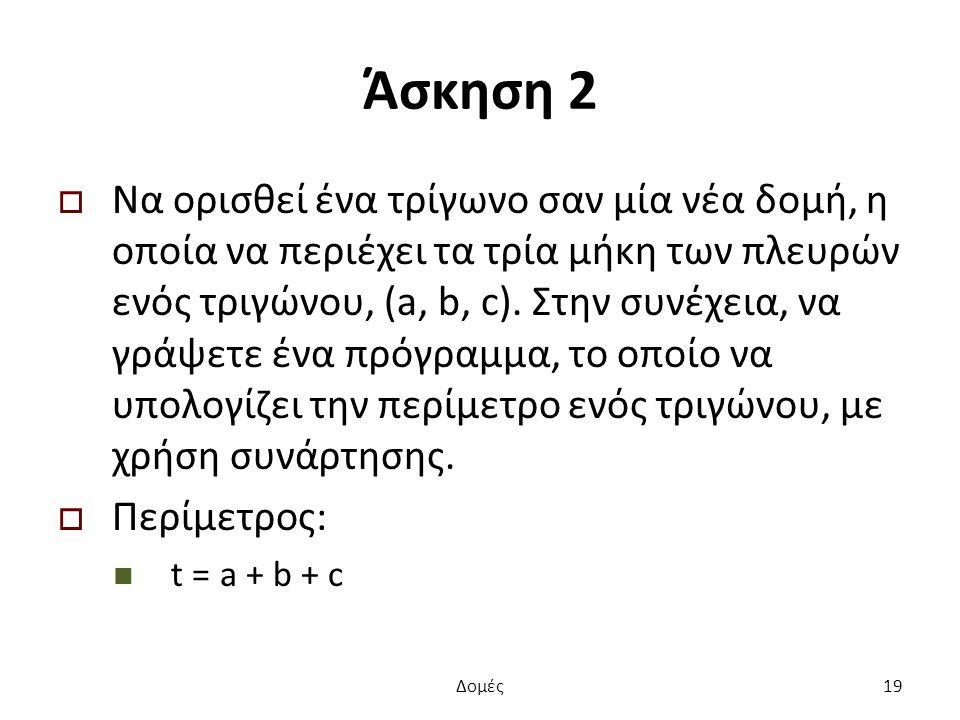 Άσκηση 2  Να ορισθεί ένα τρίγωνο σαν μία νέα δομή, η οποία να περιέχει τα τρία μήκη των πλευρών ενός τριγώνου, (a, b, c).