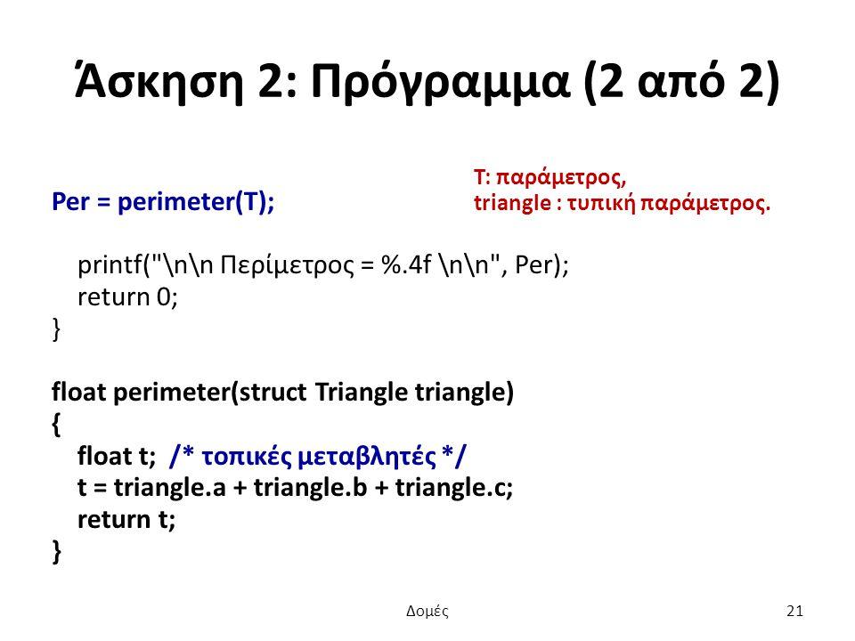 Άσκηση 2: Πρόγραμμα (2 από 2) Per = perimeter(T); printf( \n\n Περίμετρος = %.4f \n\n , Per); return 0; } float perimeter(struct Triangle triangle) { float t; /* τοπικές μεταβλητές */ t = triangle.a + triangle.b + triangle.c; return t; } T: παράμετρος, triangle : τυπική παράμετρος.