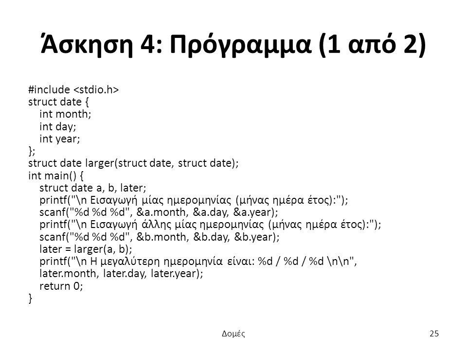 Άσκηση 4: Πρόγραμμα (1 από 2) #include struct date { int month; int day; int year; }; struct date larger(struct date, struct date); int main() { struct date a, b, later; printf( \n Εισαγωγή μίας ημερομηνίας (μήνας ημέρα έτος): ); scanf( %d %d %d , &a.month, &a.day, &a.year); printf( \n Εισαγωγή άλλης μίας ημερομηνίας (μήνας ημέρα έτος): ); scanf( %d %d %d , &b.month, &b.day, &b.year); later = larger(a, b); printf( \n Η μεγαλύτερη ημερομηνία είναι: %d / %d / %d \n\n , later.month, later.day, later.year); return 0; } Δομές25