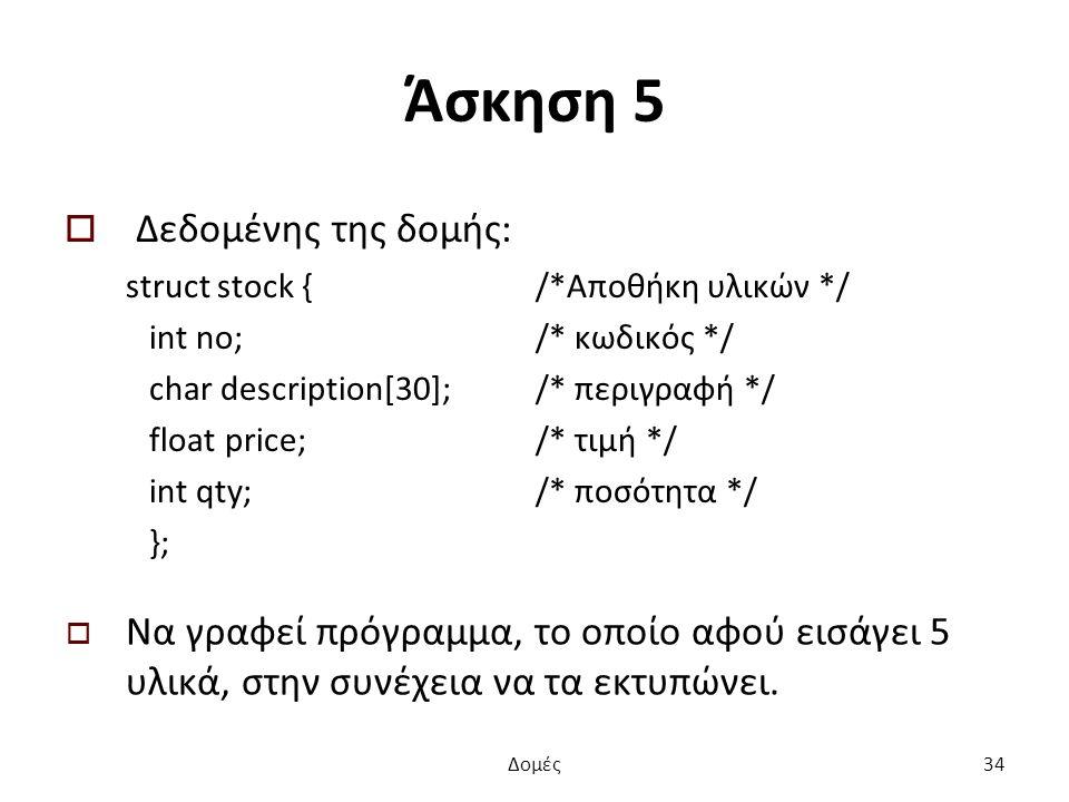 Άσκηση 5  Δεδομένης της δομής: struct stock { /*Αποθήκη υλικών */ int no; /* κωδικός */ char description[30]; /* περιγραφή */ float price; /* τιμή */ int qty; /* ποσότητα */ };  Να γραφεί πρόγραμμα, το οποίο αφού εισάγει 5 υλικά, στην συνέχεια να τα εκτυπώνει.