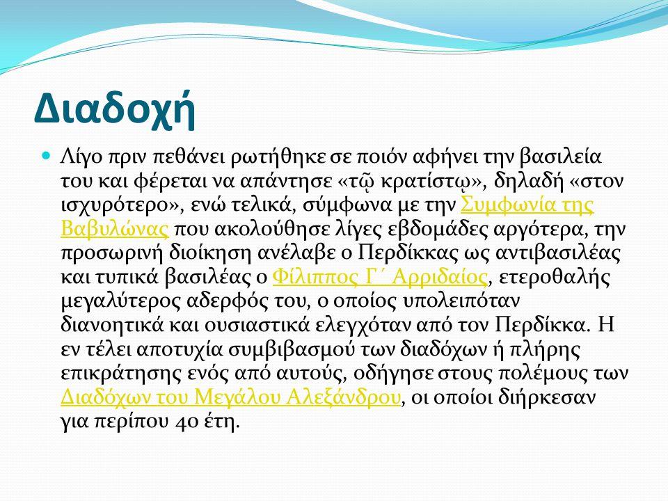 Διαδοχή Λίγο πριν πεθάνει ρωτήθηκε σε ποιόν αφήνει την βασιλεία του και φέρεται να απάντησε «τ ῷ κρατίστ ῳ », δηλαδή «στον ισχυρότερο», ενώ τελικά, σύμφωνα με την Συμφωνία της Βαβυλώνας που ακολούθησε λίγες εβδομάδες αργότερα, την προσωρινή διοίκηση ανέλαβε ο Περδίκκας ως αντιβασιλέας και τυπικά βασιλέας ο Φίλιππος Γ´ Αρριδαίος, ετεροθαλής μεγαλύτερος αδερφός του, ο οποίος υπολειπόταν διανοητικά και ουσιαστικά ελεγχόταν από τον Περδίκκα.