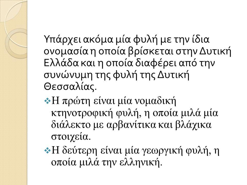 Υπάρχει ακόμα μία φυλή με την ίδια ονομασία η οποία βρίσκεται στην Δυτική Ελλάδα και η οποία διαφέρει από την συνώνυμη της φυλή της Δυτική Θεσσαλίας.