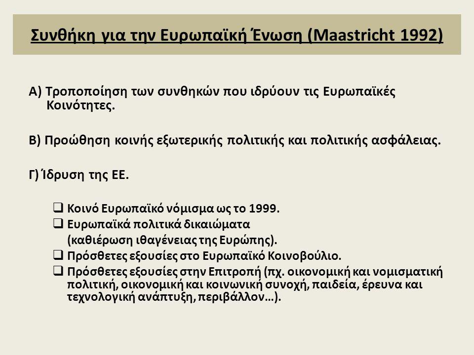 Συνθήκη για την Ευρωπαϊκή Ένωση (Maastricht 1992) Α) Τροποποίηση των συνθηκών που ιδρύουν τις Ευρωπαϊκές Κοινότητες. Β) Προώθηση κοινής εξωτερικής πολ