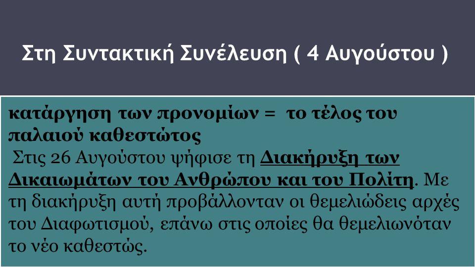 Στη Συντακτική Συνέλευση ( 4 Αυγούστου ) κατάργηση των προνομίων = το τέλος του παλαιού καθεστώτος Στις 26 Αυγούστου ψήφισε τη Διακήρυξη των Δικαιωμάτ