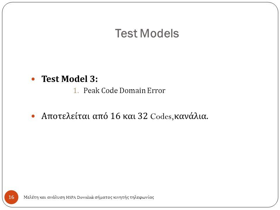 Test Models 16 Test Model 3: 1.Peak Code Domain Error Αποτελείται από 16 και 32 Codes, κανάλια. Μελέτη και ανάλυση HSPA Downlink σήματος κινητής τηλεφ