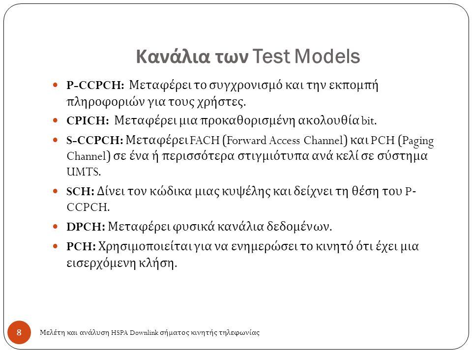 Κανάλια των Test Models 8 P-CCPCH: Μεταφέρει το συγχρονισμό και την εκπομπή πληροφοριών για τους χρήστες. CPICH: Μεταφέρει μια προκαθορισμένη ακολουθί