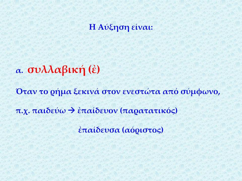 Η Αύξηση είναι: α.συλλαβική (ἐ) Όταν το ρήμα ξεκινά στον ενεστώτα από σύμφωνο, π.χ.