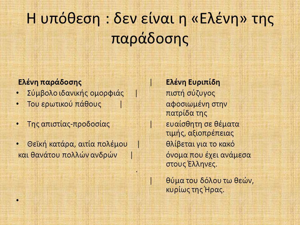 Η υπόθεση : δεν είναι η «Ελένη» της παράδοσης Ελένη παράδοσης |Ελένη Ευριπίδη Σύμβολο ιδανικής ομορφιάς |πιστή σύζυγος Του ερωτικού πάθους |αφοσιωμένη