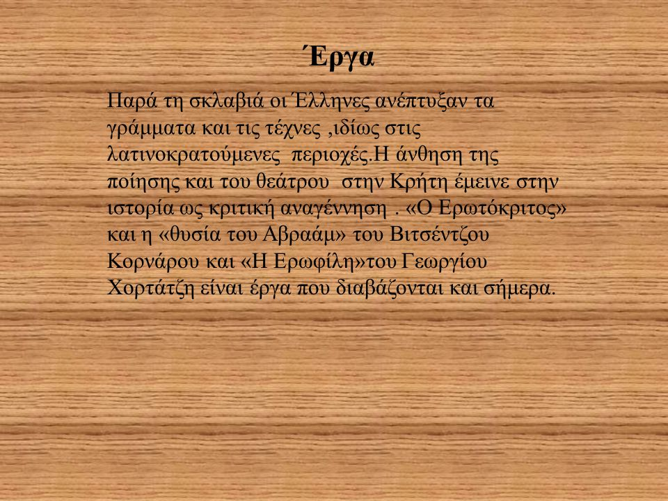 Έργα Παρά τη σκλαβιά οι Έλληνες ανέπτυξαν τα γράμματα και τις τέχνες,ιδίως στις λατινοκρατούμενες περιοχές.Η άνθηση της ποίησης και του θεάτρου στην Κ