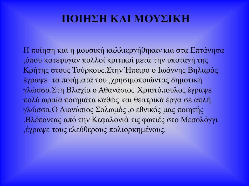 ΠΟΙΗΣΗ ΚΑΙ ΜΟΥΣΙΚΗ Η ποίηση και η μουσική καλλιεργήθηκαν και στα Επτάνησα,όπου κατέφυγαν πολλοί κριτικοί μετά την υποταγή της Κρήτης στους Τούρκους.Στ