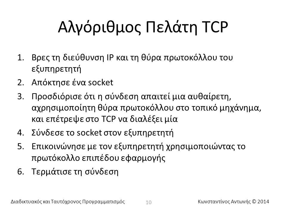 Διαδικτυακός και Ταυτόχρονος ΠρογραμματισμόςΚωνσταντίνος Αντωνής © 2014 Αλγόριθμος Πελάτη TCP 1.Βρες τη διεύθυνση IP και τη θύρα πρωτοκόλλου του εξυπηρετητή 2.Απόκτησε ένα socket 3.Προσδιόρισε ότι η σύνδεση απαιτεί μια αυθαίρετη, αχρησιμοποίητη θύρα πρωτοκόλλου στο τοπικό μηχάνημα, και επέτρεψε στο TCP να διαλέξει μία 4.Σύνδεσε το socket στον εξυπηρετητή 5.Επικοινώνησε με τον εξυπηρετητή χρησιμοποιώντας το πρωτόκολλο επιπέδου εφαρμογής 6.Τερμάτισε τη σύνδεση 10