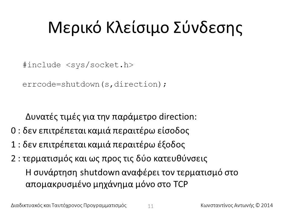 Διαδικτυακός και Ταυτόχρονος ΠρογραμματισμόςΚωνσταντίνος Αντωνής © 2014 Μερικό Κλείσιμο Σύνδεσης 11 #include errcode=shutdown(s,direction); Δυνατές τιμές για την παράμετρο direction: 0 : δεν επιτρέπεται καμιά περαιτέρω είσοδος 1 : δεν επιτρέπεται καμιά περαιτέρω έξοδος 2 : τερματισμός και ως προς τις δύο κατευθύνσεις Η συνάρτηση shutdown αναφέρει τον τερματισμό στο απομακρυσμένο μηχάνημα μόνο στο TCP