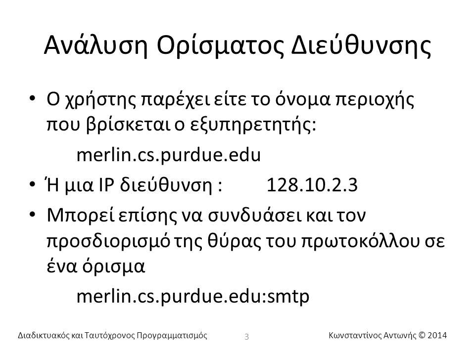 Διαδικτυακός και Ταυτόχρονος ΠρογραμματισμόςΚωνσταντίνος Αντωνής © 2014 Ανάλυση Ορίσματος Διεύθυνσης Ο χρήστης παρέχει είτε το όνομα περιοχής που βρίσκεται ο εξυπηρετητής: merlin.cs.purdue.edu Ή μια IP διεύθυνση :128.10.2.3 Μπορεί επίσης να συνδυάσει και τον προσδιορισμό της θύρας του πρωτοκόλλου σε ένα όρισμα merlin.cs.purdue.edu:smtp 3