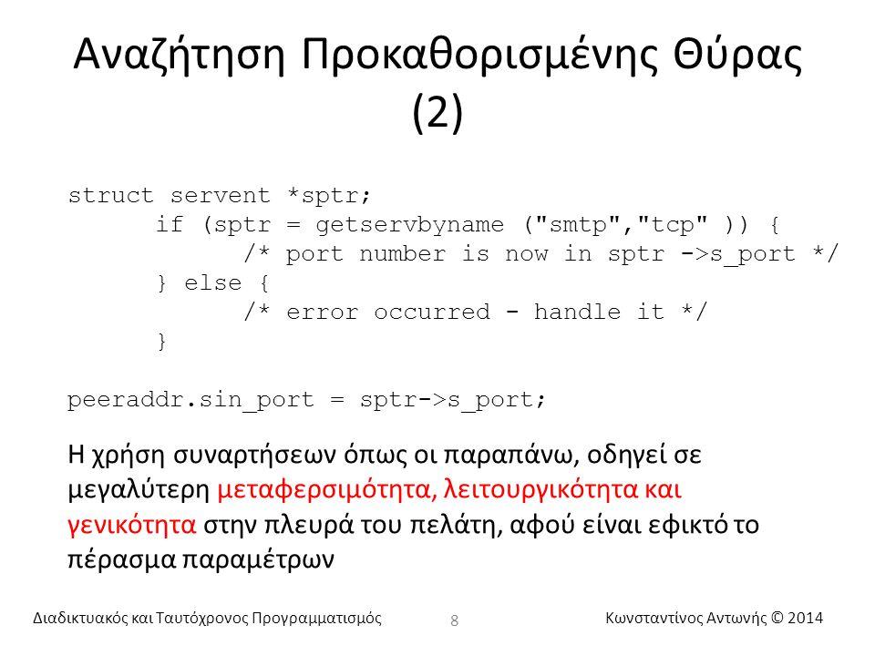 Διαδικτυακός και Ταυτόχρονος ΠρογραμματισμόςΚωνσταντίνος Αντωνής © 2014 Αναζήτηση Προκαθορισμένης Θύρας (2) 8 struct servent *sptr; if (sptr = getservbyname ( smtp , tcp )) { /* port number is now in sptr ->s_port */ } else { /* error occurred - handle it */ } peeraddr.sin_port = sptr->s_port; Η χρήση συναρτήσεων όπως οι παραπάνω, οδηγεί σε μεγαλύτερη μεταφερσιμότητα, λειτουργικότητα και γενικότητα στην πλευρά του πελάτη, αφού είναι εφικτό το πέρασμα παραμέτρων