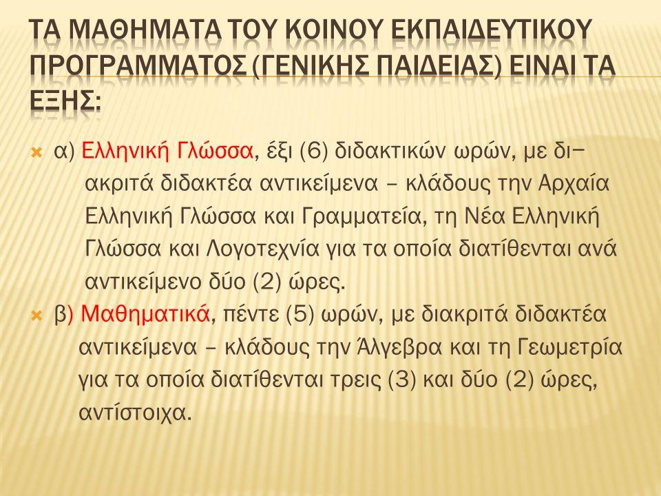  α) Ελληνική Γλώσσα, έξι (6) διδακτικών ωρών, με δι− ακριτά διδακτέα αντικείμενα – κλάδους την Αρχαία Ελληνική Γλώσσα και Γραμματεία, τη Νέα Ελληνική Γλώσσα και Λογοτεχνία για τα οποία διατίθενται ανά αντικείμενο δύο (2) ώρες.