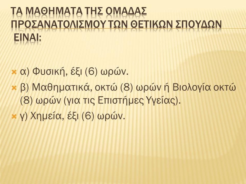  α) Φυσική, έξι (6) ωρών.  β) Μαθηματικά, οκτώ (8) ωρών ή Βιολογία οκτώ (8) ωρών (για τις Επιστήμες Υγείας).  γ) Χημεία, έξι (6) ωρών.