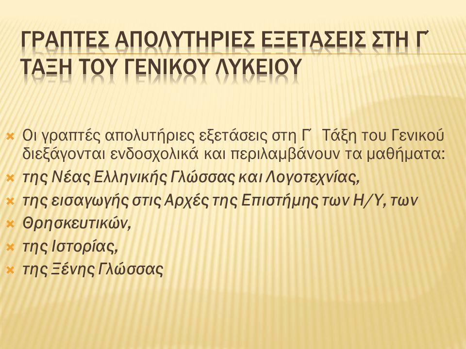  Οι γραπτές απολυτήριες εξετάσεις στη Γ΄ Τάξη του Γενικού διεξάγονται ενδοσχολικά και περιλαμβάνουν τα μαθήματα:  της Νέας Ελληνικής Γλώσσας και Λογ