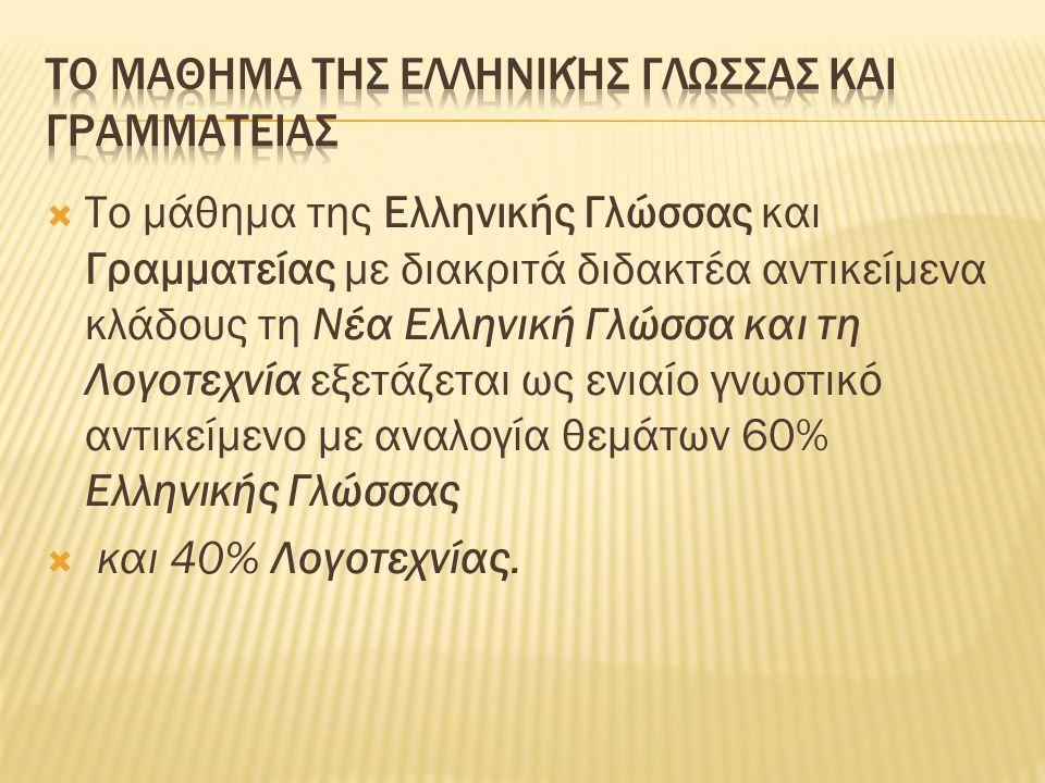  Το μάθημα της Ελληνικής Γλώσσας και Γραμματείας με διακριτά διδακτέα αντικείμενα κλάδους τη Νέα Ελληνική Γλώσσα και τη Λογοτεχνία εξετάζεται ως ενιαίο γνωστικό αντικείμενο με αναλογία θεμάτων 60% Ελληνικής Γλώσσας  και 40% Λογοτεχνίας.