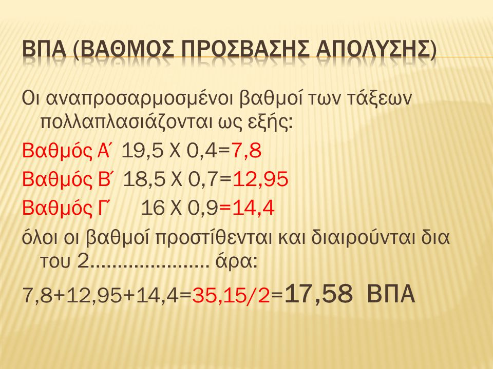Οι αναπροσαρμοσμένοι βαθμοί των τάξεων πολλαπλασιάζονται ως εξής: Βαθμός Α΄19,5 Χ 0,4=7,8 Βαθμός Β΄18,5 Χ 0,7=12,95 Βαθμός Γ΄ 16 Χ 0,9=14,4 όλοι οι βαθμοί προστίθενται και διαιρούνται δια του 2………………….