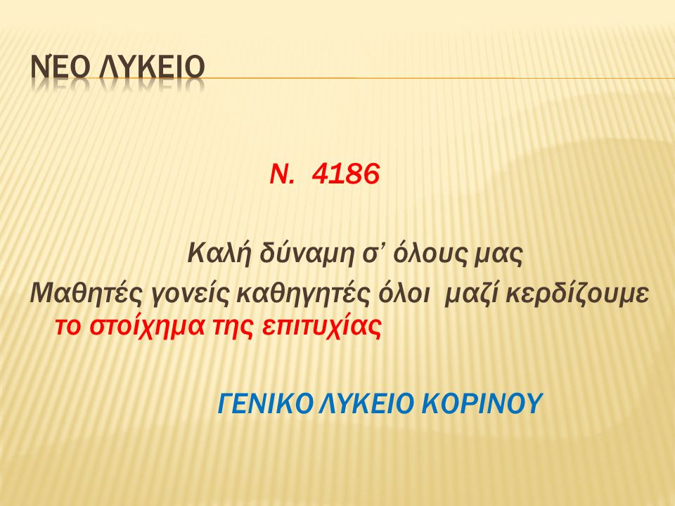 Ν. 4186 Καλή δύναμη σ' όλους μας Μαθητές γονείς καθηγητές όλοι μαζί κερδίζουμε το στοίχημα της επιτυχίας ΓΕΝΙΚΟ ΛΥΚΕΙΟ ΚΟΡΙΝΟΥ