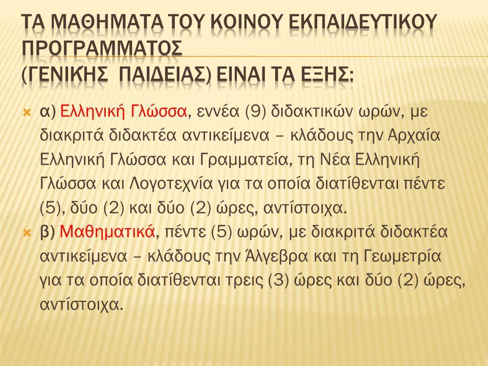  α) Ελληνική Γλώσσα, εννέα (9) διδακτικών ωρών, με διακριτά διδακτέα αντικείμενα – κλάδους την Αρχαία Ελληνική Γλώσσα και Γραμματεία, τη Νέα Ελληνική Γλώσσα και Λογοτεχνία για τα οποία διατίθενται πέντε (5), δύο (2) και δύο (2) ώρες, αντίστοιχα.
