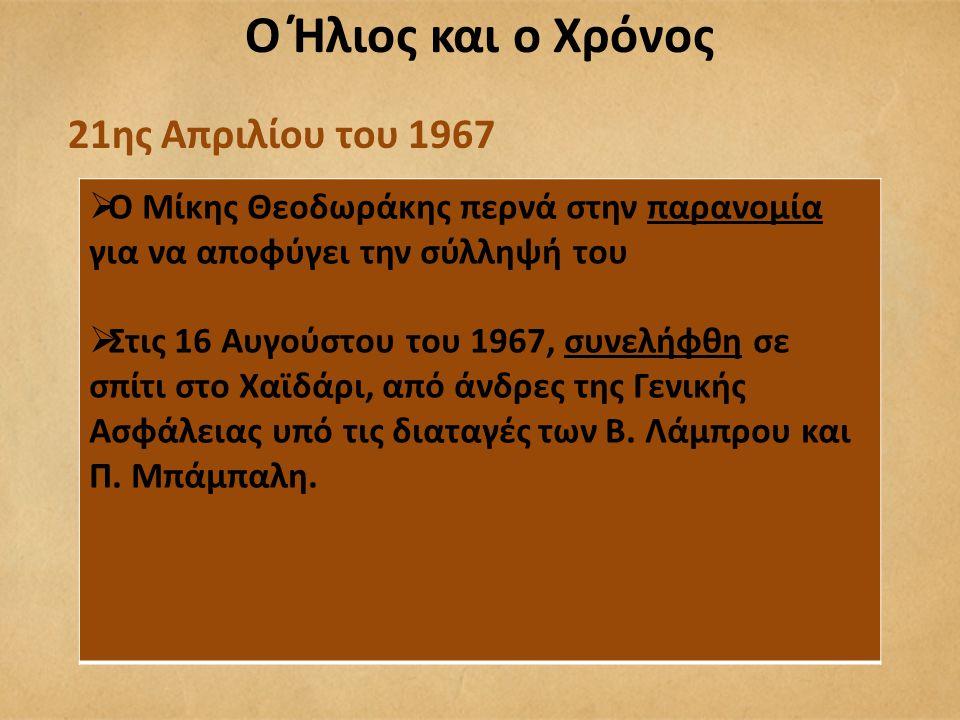 21ης Απριλίου του 1967  Ο Μίκης Θεοδωράκης περνά στην παρανομία για να αποφύγει την σύλληψή του  Στις 16 Αυγούστου του 1967, συνελήφθη σε σπίτι στο Χαϊδάρι, από άνδρες της Γενικής Ασφάλειας υπό τις διαταγές των Β.