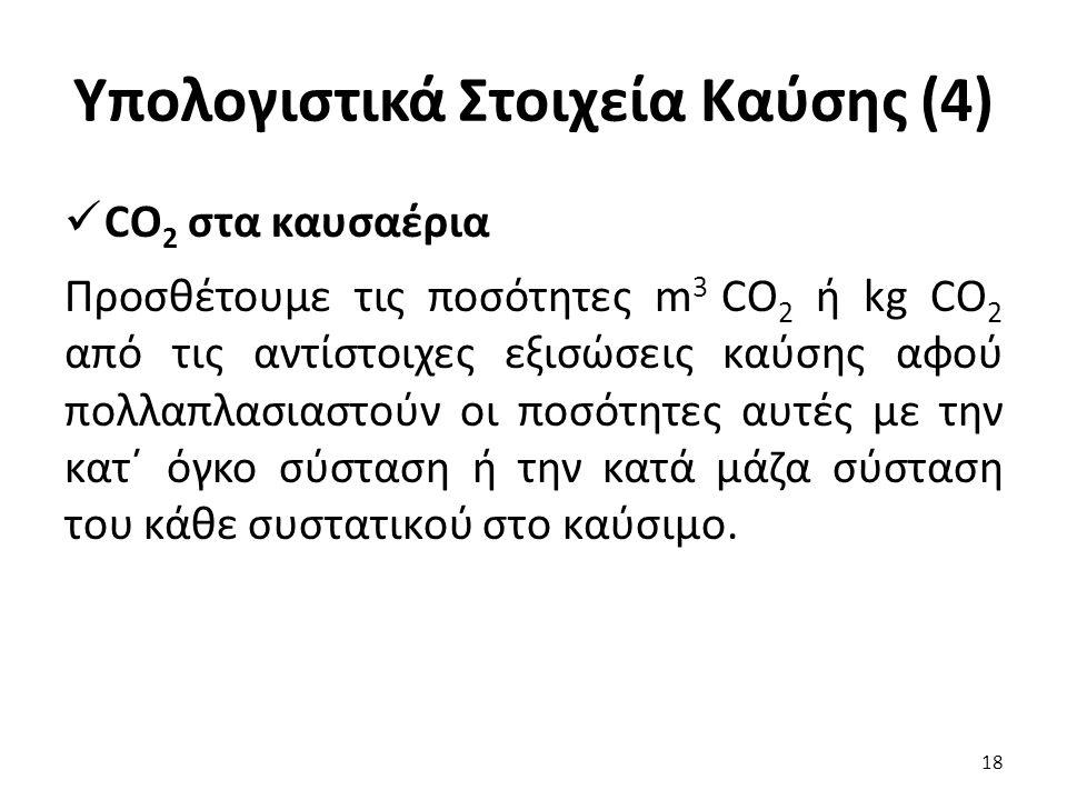 Υπολογιστικά Στοιχεία Καύσης (4) CO 2 στα καυσαέρια Προσθέτουμε τις ποσότητες m 3 CO 2 ή kg CO 2 από τις αντίστοιχες εξισώσεις καύσης αφού πολλαπλασιαστούν οι ποσότητες αυτές με την κατ΄ όγκο σύσταση ή την κατά μάζα σύσταση του κάθε συστατικού στο καύσιμο.