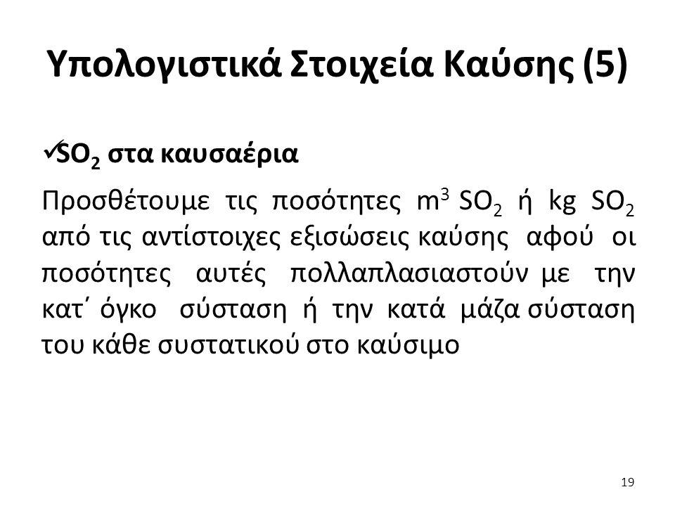 Υπολογιστικά Στοιχεία Καύσης (5) SO 2 στα καυσαέρια Προσθέτουμε τις ποσότητες m 3 SO 2 ή kg SO 2 από τις αντίστοιχες εξισώσεις καύσης αφού οι ποσότητες αυτές πολλαπλασιαστούν με την κατ΄ όγκο σύσταση ή την κατά μάζα σύσταση του κάθε συστατικού στο καύσιμο 19